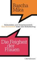 Die Feigheit der Frauen: Rollenfallen und Geiselmentalität. - Eine Streitschrift wider den Selbstbetrug