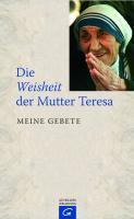 Die Weisheit der Mutter Teresa: Meine Gebete