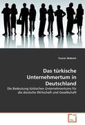Das türkische Unternehmertum in Deutschland: Die Bedeutung türkischen Unternehmertums für die deutsche Wirtschaft und Gesellschaft