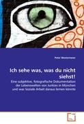Ich sehe was, was du nicht siehst!: Eine subjektive, fotografische Dokumentation der Lebenswelten von Junkies in München und was Soziale Arbeit daraus lernen könnte