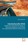 Interkulturelle Ethik: Aspekte des interkulturellen Dialogs im Bereich der Religionen und der Ethik Eine religionsphilosophische Untersuchung
