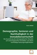 Demographie, Senioren und Nachhaltigkeit in der Immobilienwirtschaft: Die Auswirkung des demographischen Wandels auf seniorengerechte Immobilien und deren nachhaltige Nutzungsmöglichkeiten