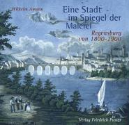 Eine Stadt im Spiegel der Malerei: Regensburg von 1800-1900