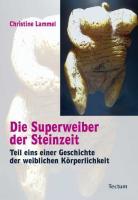 Die Superweiber der Steinzeit: Teil eins einer Geschichte der weiblichen Körperlichkeit