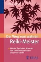 Der Weg zum wahren Reiki-Meister: Mit den Symbolen, Mantren und Einweihungsriten aller Reiki-Grade