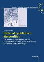 Kultur als politisches Werbemittel: Ein Beitrag zur deutschen kultur- und pressepolitischen Arbeit in den Niederlanden während des Ersten Weltkrieges