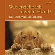 Wie erziehe ich meinen Hund? Das Buch vom Einfachsten