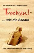 TROCKEN! ... wie die Sahara: Eine Alkoholikerin erzählt vom Entzug