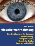 Visuelle Wahrnehmung: Eine Einführung in die Konzepte Bildentstehung, Helligkeit + Farbe, Raumtiefe, Größe, Kontrast und Schärfe