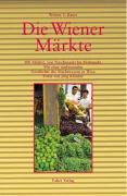 Die Wiener Märkte: 100 Märkte, von Naschmarkt bis Flohmarkt : mit einer umfassenden Geschichte des Marktwesens in Wien