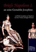 Briefe Napoleon I. an seine Gemahlin Josephine: und Briefe Josephines an Napoleon und ihre Tochter, Königin Hortense