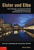 Elster und Elbe: Eine industrie- und kulturorientierte Flusswanderung von der Elsterquelle bis zur Nordsee. Zum 20. Jahrestag der deutschen Einheit