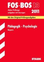 FOS - BOS 13. 2012 Abiturprüfung Pädagogik/Psychologie Bayern: Abschluss-Prüfungsaufgaben mit Lösungen. Original-Prüfungsfragen 2003 bis 2011
