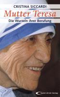 Mutter Teresa - Die Wurzeln ihrer Berufung: Mit unveröffentlichten Briefen und Zeugnissen