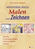 Meisterschule Malen und Zeichnen: Techniken, Gestaltungsgrundlagen, Praktische Aufgaben, Lösungen
