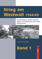 Krieg am Westwall 1944/45: Das Grenzland im Westen zwischen Aachen und Saarbrücken in den letzten Kriegsmonaten