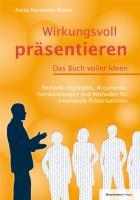 Wirkungsvoll präsentieren ? Das Buch voller Ideen: Rhetorik-Highlights, Argumente, Formulierungen und Methoden für emotionale Präsentationen