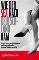 Wie der Sex nach Deutschland kam: Der Kampf um Sittlichkeit und Anstand in der frühen Bundesrepublik