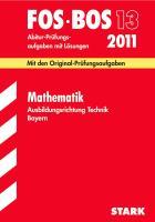 Abschluss-Prüfungsaufgaben BOS Bayern; Mathematik FOS/BOS 13 Ausbildungsrichtung Technik 2012; Mit den Original-Prüfungsaufgaben Jahrgänge 2002-2011 mit Lösungen.