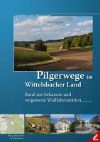 Pilgerwege im Wittelsbacher Land: Rund um bekannte und vergessene Wallfahrtsstätten