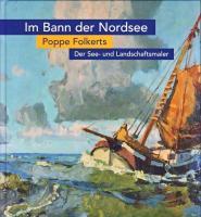 Im Bann der Nordsee. Der See- und Landschaftsmaler Poppe Folkerts ( 1875-1945)