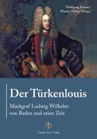 Der Türkenlouis. Markgraf Ludwig Wilhelm von Baden und seine Zeit
