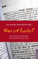 Was ist Liebe?: Eine integrale Anthologie über die Facetten der Liebe