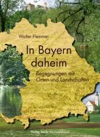 In Bayern daheim: Streifzüge durch Orte und Landschaften
