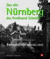 Das alte Nürnberg des Ferdinand Schmidt.: Fotografien 1860 bis 1909