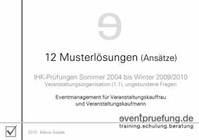 12 Musterlösungen (Ansätze): IHK-Prüfungen (Veranstaltungskaufmann / -frau) Sommer 2004 bis Winter 2009/2010. Eventmanagement für ... Vorbereitungsskripte für Prüfung und Praxis)