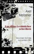 Kurzfilm-Drehbücher schreiben: Die ersten Schritte zum ersten Film Axel Melzener Author
