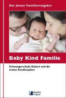 """Der Jenaer Familienratgeber """"Baby Kind Familie"""": Schwangerschaft, Geburt und die ersten Familienjahre"""