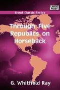 Through Five Republics on Horseback - Ray, G. Whitfield