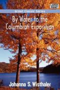 By Water to the Columbian Exposition - Wisthaler, Johanna S.