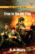 True to the Old Flag - Henty, G. A.