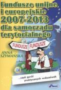 Fundusze unijne i europejskie 2007 -2013 dla samorzadu terytorialnego - Szymanska, Anna
