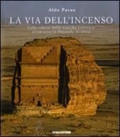 La via dell'incenso. Sulle tracce delle antiche carovane attraverso la Penisola Arabica - Pavan, Aldo