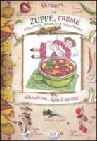 Zuppe, creme, vellutate, minestre e minestroni della tradizione... Sapore di una volta! - Scudelotti, Chiara