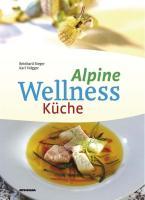Alpine Wellness Küche. 128 Wohlfühlrezepte für Leib und Seele
