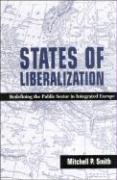 States of Liberalization: Redefining the Public Sector in Integrated Europe - Smith, Mitchell P.