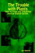 The Trouble with Plants: Tales of Trivia and Tribulation from an English Garden - Shenton, Ian