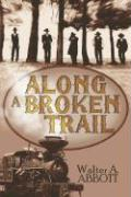 Along a Broken Trail - Abbott, Walter A.