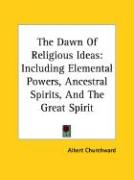 The Dawn of Religious Ideas: Including Elemental Powers, Ancestral Spirits, and the Great Spirit - Churchward, Albert