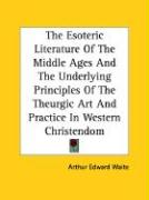 The Esoteric Literature of the Middle Ages and the Underlying Principles of the Theurgic Art and Practice in Western Christendom - Waite, Arthur Edward
