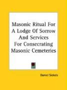 Masonic Ritual for a Lodge of Sorrow and Services for Consecrating Masonic Cemeteries - Sickels, Daniel