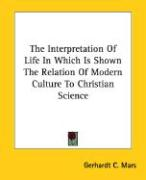 The Interpretation of Life in Which Is Shown the Relation of Modern Culture to Christian Science - Mars, Gerhardt C.