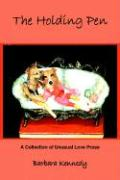The Holding Pen: A Collection of Unusual Love Prose - Kennedy, Barbara