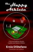 The Happy Athlete: A Success Guide for Parents, Coaches, and Student-Athletes - DiStefano, Ernie