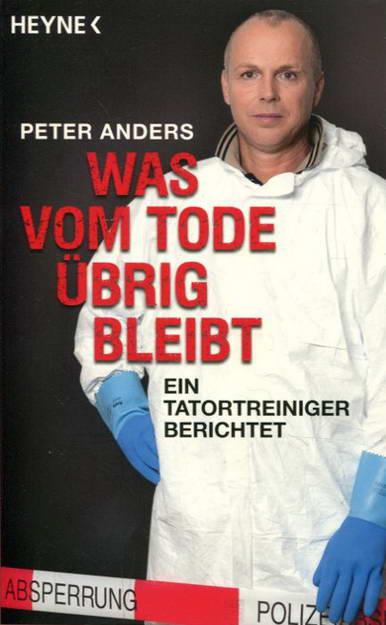Was vom Tode übrig bleibt - Ein Tatortreiniger berichtet - Anders, Peter
