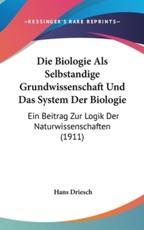 Die Biologie ALS Selbstandige Grundwissenschaft Und Das System Der Biologie - Hans Driesch